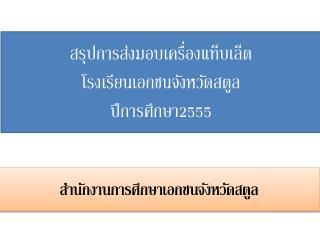 สรุปการส่งมอบเครื่อง แท็บเล็ต โรงเรียนเอกชนจังหวัด สตูล ปีการศึกษา 2555