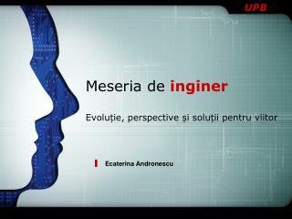 Meseria de  inginer Evoluție, perspective și soluții pentru viitor