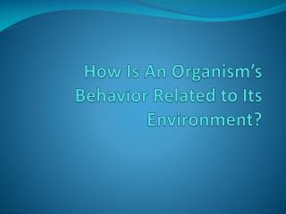 How Is An Organism�s Behavior Related to Its Environment?