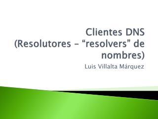 """Clientes DNS  ( Resolutores  – """" resolvers """" de nombres)"""