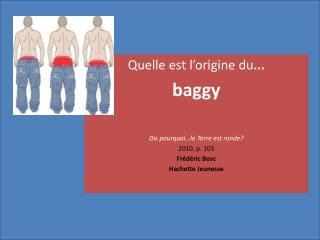 Quelle est l' origine du ...  baggy Dis pourquoi…la Terre est ronde? 2010, p. 103  Frédéric Bosc