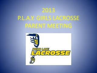 2013  P.L.A.Y .  GIRLS LACROSSE  PARENT  MEETING