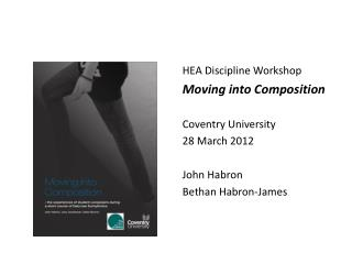 HEA Discipline Workshop Moving into Composition Coventry University 28 March 2012  John Habron