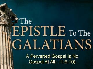 A Perverted Gospel Is No Gospel At All - (1:6-10)