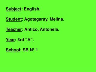 "Subject : English. Student : Agotegaray, Melina. Teacher : Antico, Antonela. Year : 3rd ""A""."