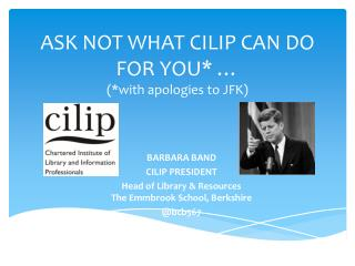 ASK NOT WHAT CILIP CAN DO FOR YOU* … (*with apologies to JFK)
