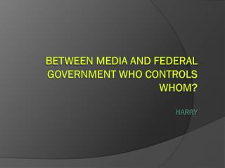 Between media and federal government who controls whom? Harry