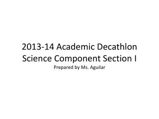 2013-14 Academic Decathlon Science Component Section I Prepared by Ms. Aguilar