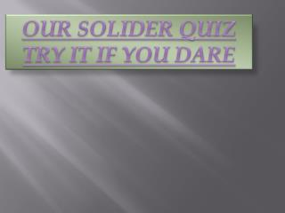OUR SOLIDER QUIZ TRY IT IF YOU DARE