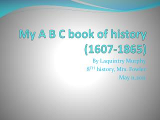 My A B C book of history (1607-1865)