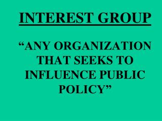"""INTEREST GROUP """"ANY ORGANIZATION THAT SEEKS TO INFLUENCE PUBLIC POLICY"""""""