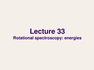 Lecture 33 Rotational spectroscopy: energies