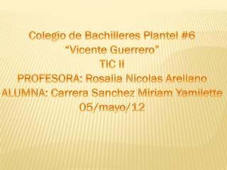 """Colegio de Bachilleres Plantel #6 """"Vicente Guerrero"""" TIC II PROFESORA:  Rosalia Nicolas  Arellano"""