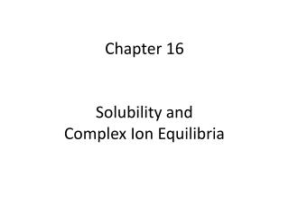 Chapter 16 Solubility and                       Complex Ion  Equilibria