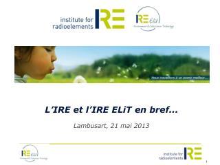 L'IRE et l'IRE  ELiT  en bref... Lambusart , 21 mai 2013