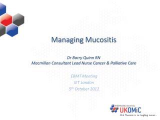 Managing  Mucositis Dr B arry Quinn RN Macmillan Consultant Lead Nurse Cancer & Palliative Care