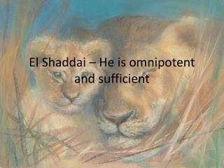 El  Shaddai  – He is omnipotent and sufficient