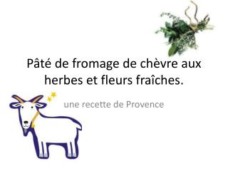 Pâté de  fromage  de  chèvre  aux  herbes  et  fleurs fraîches .