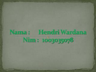 Nama  : Hendri Wardana Nim  :1003035078