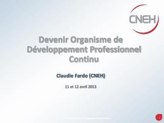 Devenir Organisme de Développement Professionnel Continu Claudie Fardo (CNEH) 11 et 12 avril 2013