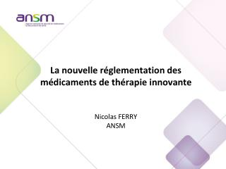 La nouvelle réglementation des médicaments de thérapie innovante Nicolas FERRY ANSM