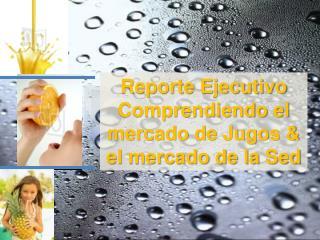 Reporte Ejecutivo Comprendiendo el mercado de Jugos & el mercado de la Sed