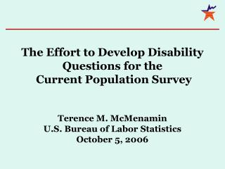 The Effort to Develop Disability Questions for the  Current Population Survey     Terence M. McMenamin U.S. Bureau of La