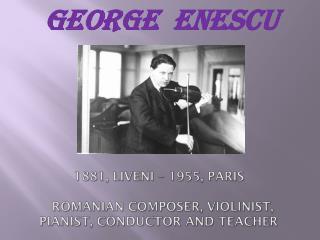 1881,  Liveni  – 1955,  Paris   Romanian composer , violinist, pianist, conductor  and  teacher