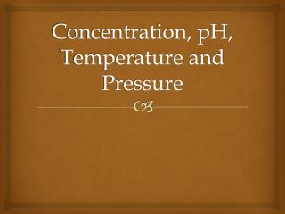 Concentration, pH, Temperature and Pressure