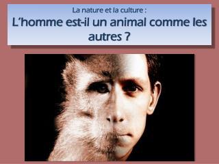 La nature et la culture :  L'homme est-il un animal comme les autres ?