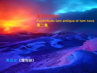 萬古常新的美 P ulchritudo  tam  antiqua  et tam nova 第二集