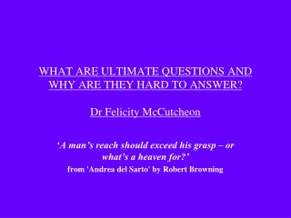 WHAT ARE ULTIMATE QUESTIONS AND WHY ARE THEY HARD TO ANSWER? Dr Felicity McCutcheon