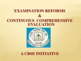 EXAMINATION REFORMS & CONTINUOUS  COMPREHENSIVE EVALUATION A CBSE INITIATIVE