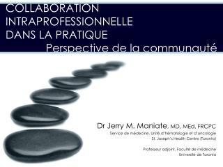 Dr Jerry M.  Maniate , MD,  MEd , FRCPC Service de médecine, Unité d'hématologie et d'oncologie