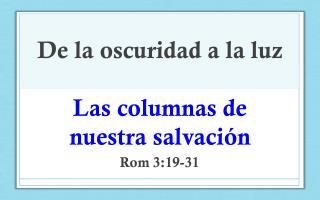 De la oscuridad a la luz Las  columnas de nuestra  salvación