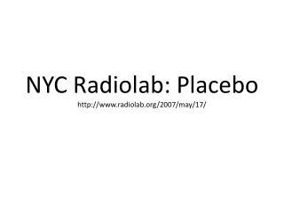 NYC  Radiolab : Placebo http:// www.radiolab.org /2007/may/17/