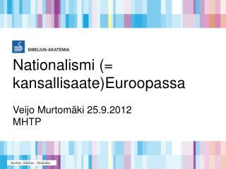 Nationalismi (=  kansallisaate)Euroopassa Veijo Murtomäki 25.9.2012 MHTP