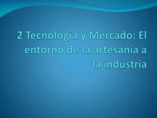 2 Tecnología y Mercado: El entorno de la artesanía a la industria