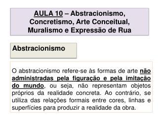 AULA  10 – Abstracionismo, Concretismo, Arte Conceitual, Muralismo e Expressão de Rua