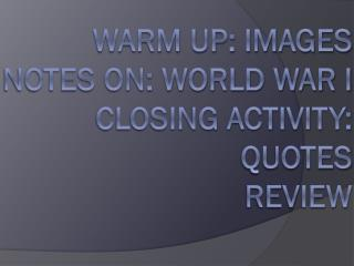 Warm Up: Images Notes On: World War I Closing Activity:  Quotes Review