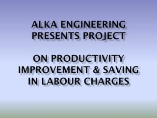 ALKA ENGINEERING PRESENTS PROJECT  ON PRODUCTIVITY  IMPROVEMENT & SAVING IN LABOUR CHARGES
