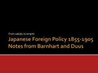 Japanese Foreign Policy 1855-1905 Notes from Barnhart and  Duus