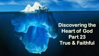 Discovering the Heart of God Part 23 True & Faithful