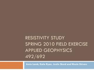 Resistivity Study Spring 2010 Field Exercise Applied Geophysics 492/692