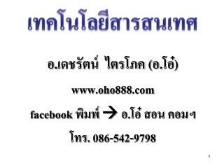 อ.เดชรัตน์  ไตรโภค (อ.โอ๋) www.oho888.com f acebook พิมพ์   อ.โอ๋ สอน คอมฯ โทร.  086-542-9798