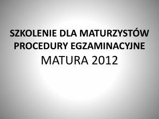SZKOLENIE DLA MATURZYSTÓW PROCEDURY EGZAMINACYJNE MATURA 2012