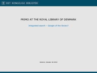 PRIMO AT THE ROYAL LIBRARY OF DENMARK Integrated search  –  Google  of the  library ?