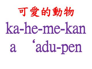 可愛的動物 ka -he-me- kan a  'adu -pen