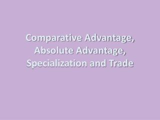 Comparative Advantage, Absolute Advantage, Specialization and Trade