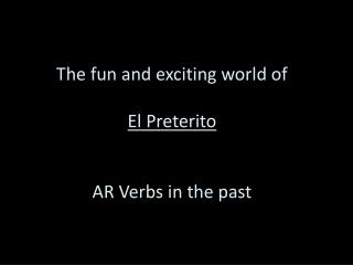 The fun and exciting world of El  Preterito AR Verbs in the past